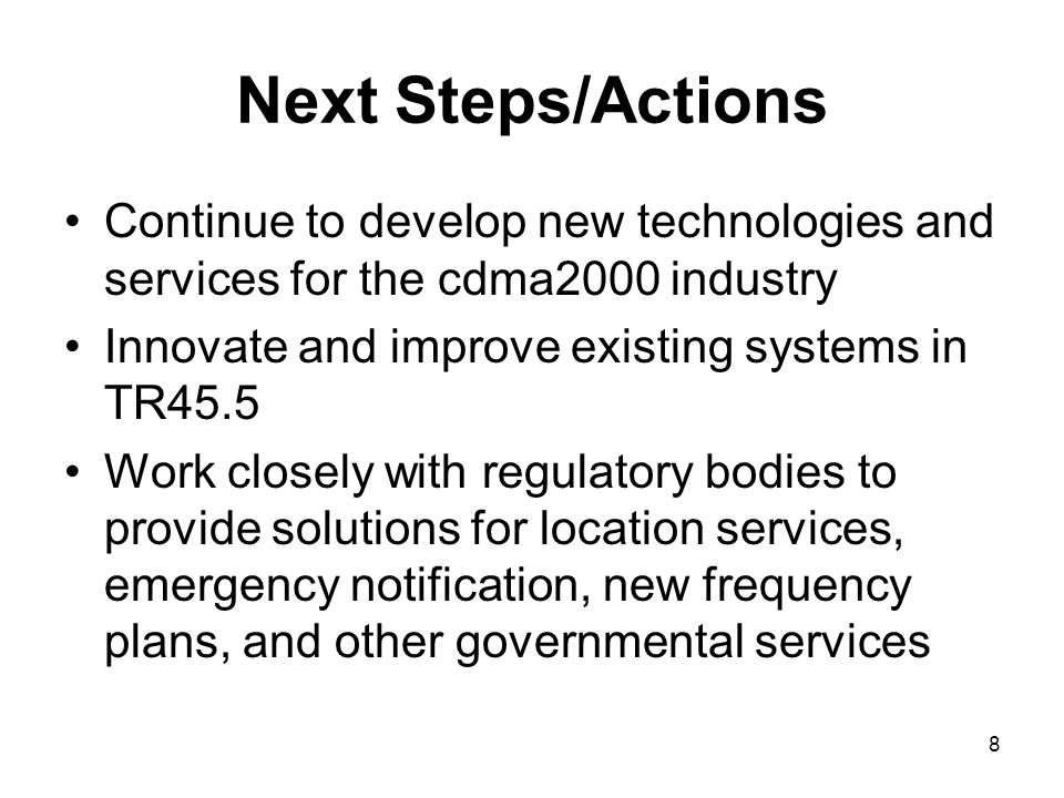 8 Next Steps/Actions Continue to develop new technologies and services for the cdma2000 industry Innovate and improve existing systems in TR45.5 Work closely with regulatory bodies to provide solutions for location services, emergency notification, new frequency plans, and other governmental services