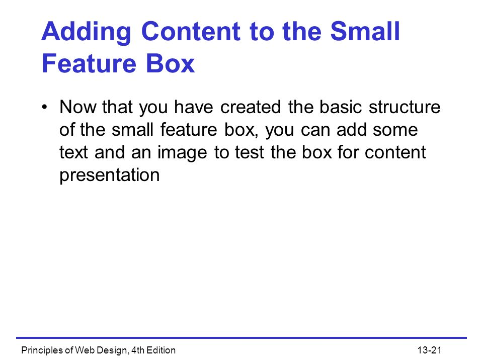 Principles of Web Design, 4th Edition13-21 Adding Content to the Small Feature Box Now that you have created the basic structure of the small feature