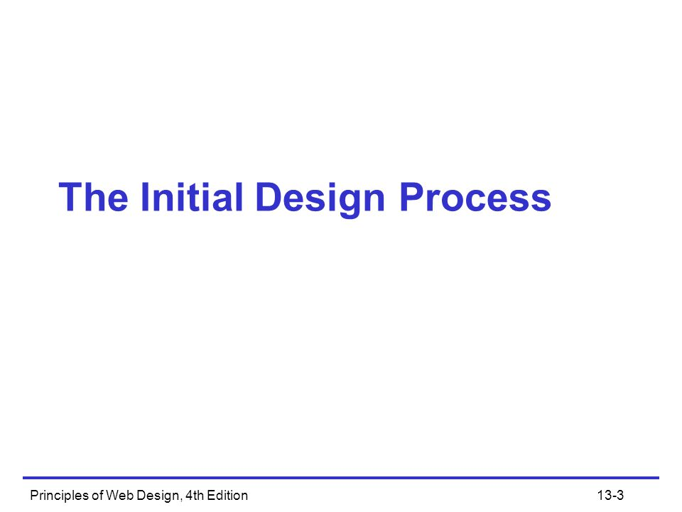 Principles of Web Design, 4th Edition13-3 The Initial Design Process