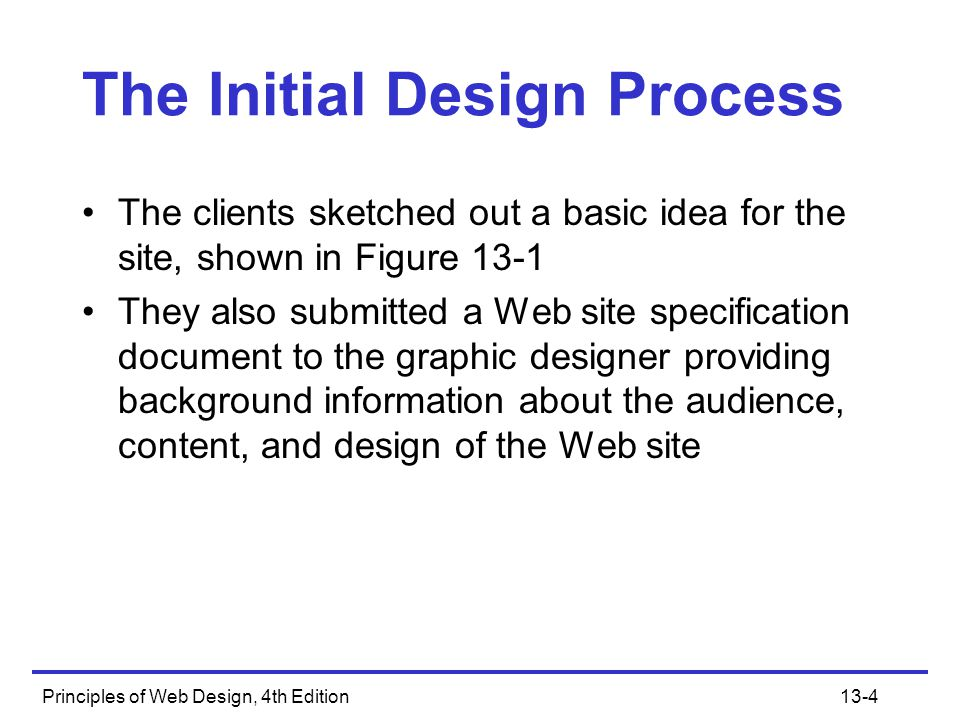 Principles of Web Design, 4th Edition13-4 The Initial Design Process The clients sketched out a basic idea for the site, shown in Figure 13-1 They als