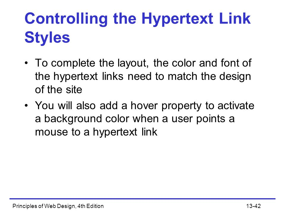 Principles of Web Design, 4th Edition13-42 Controlling the Hypertext Link Styles To complete the layout, the color and font of the hypertext links nee