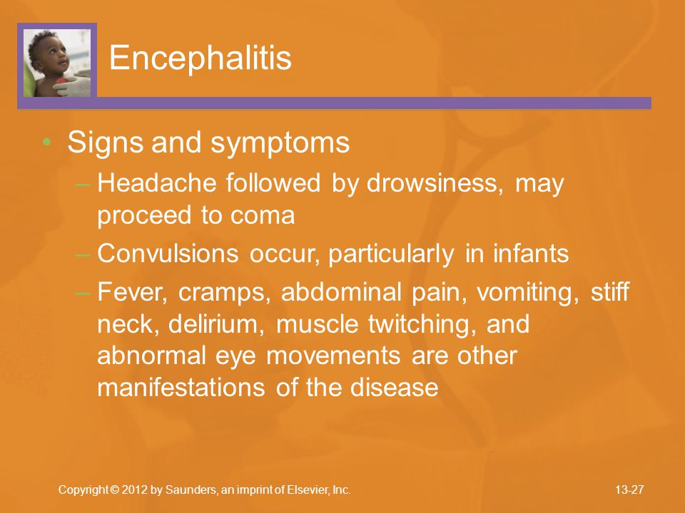 Encephalitis Signs and symptoms –Headache followed by drowsiness, may proceed to coma –Convulsions occur, particularly in infants –Fever, cramps, abdo
