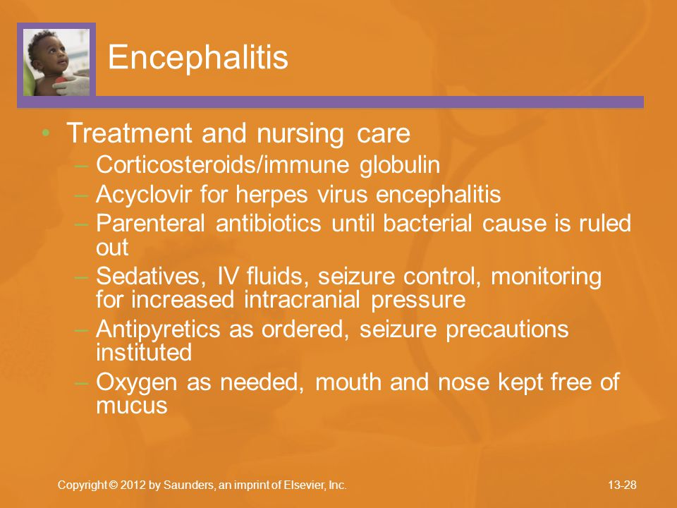 Encephalitis Treatment and nursing care –Corticosteroids/immune globulin –Acyclovir for herpes virus encephalitis –Parenteral antibiotics until bacter