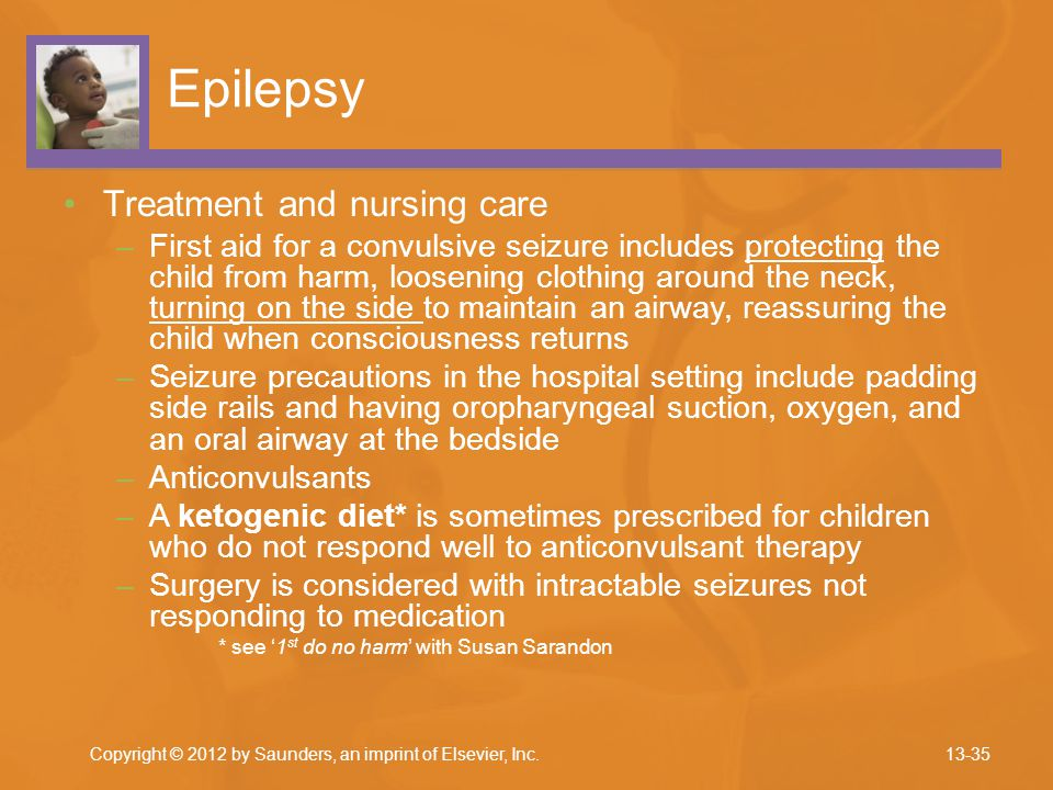 Epilepsy Treatment and nursing care –First aid for a convulsive seizure includes protecting the child from harm, loosening clothing around the neck, t