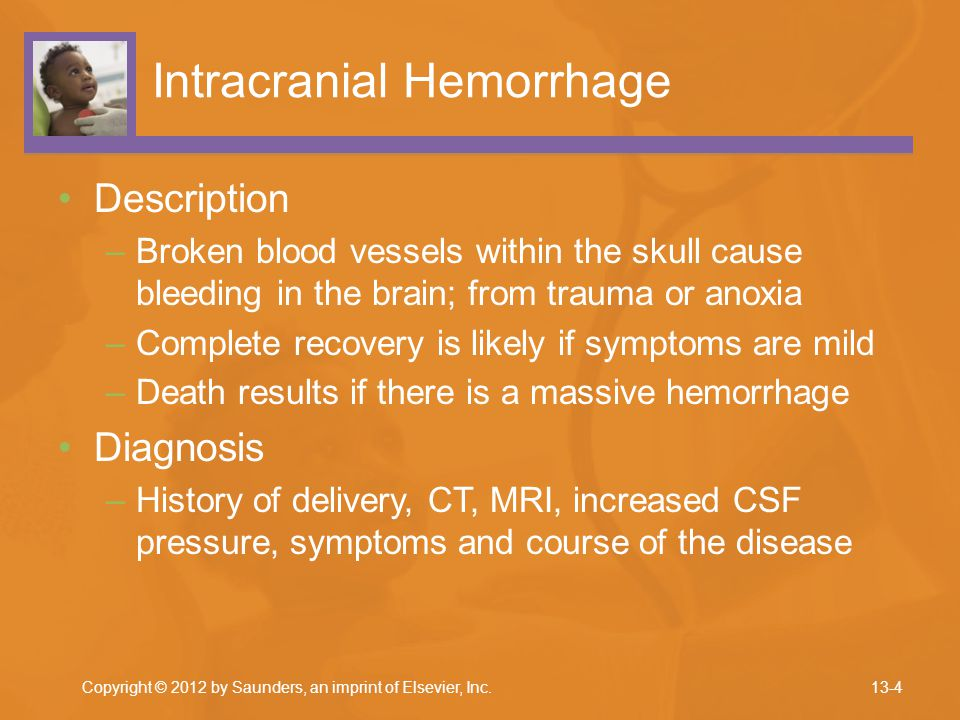 Intracranial Hemorrhage Description –Broken blood vessels within the skull cause bleeding in the brain; from trauma or anoxia –Complete recovery is li