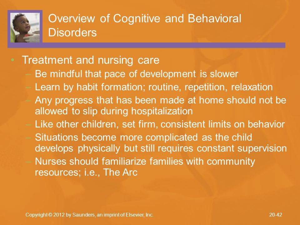 Overview of Cognitive and Behavioral Disorders Treatment and nursing care –Be mindful that pace of development is slower –Learn by habit formation; ro