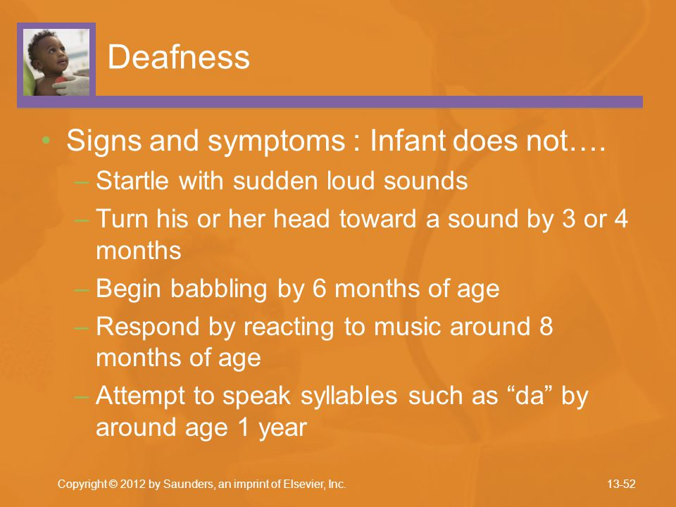 Deafness Signs and symptoms : Infant does not…. –Startle with sudden loud sounds –Turn his or her head toward a sound by 3 or 4 months –Begin babbling