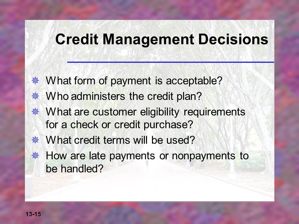 13-15 Credit Management Decisions  What form of payment is acceptable?  Who administers the credit plan?  What are customer eligibility requirement