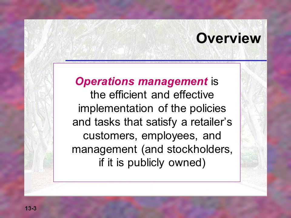 13-3 Overview Operations management is the efficient and effective implementation of the policies and tasks that satisfy a retailer's customers, emplo