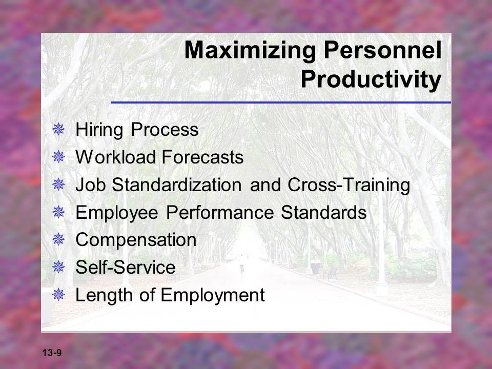 13-9 Maximizing Personnel Productivity  Hiring Process  Workload Forecasts  Job Standardization and Cross-Training  Employee Performance Standards