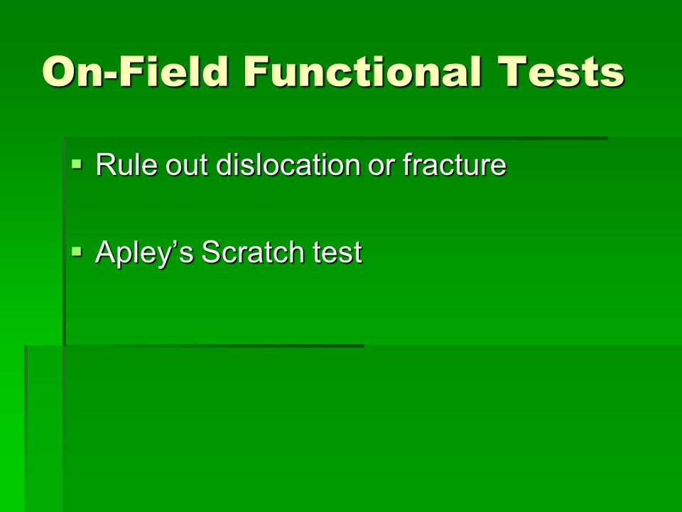 On-Field Functional Tests  Rule out dislocation or fracture  Apley's Scratch test