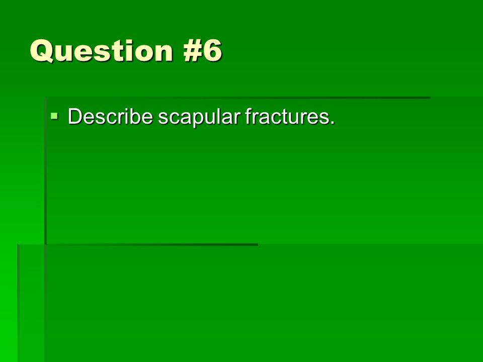 Question #6  Describe scapular fractures.