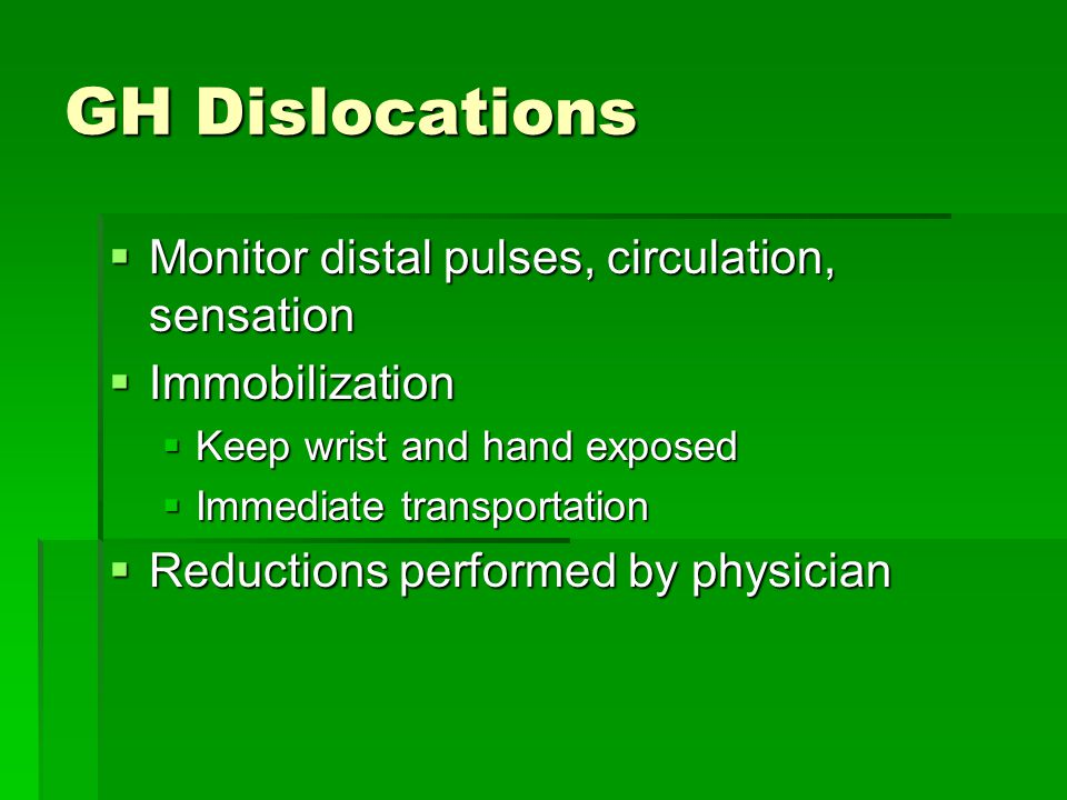 GH Dislocations  Monitor distal pulses, circulation, sensation  Immobilization  Keep wrist and hand exposed  Immediate transportation  Reductions performed by physician