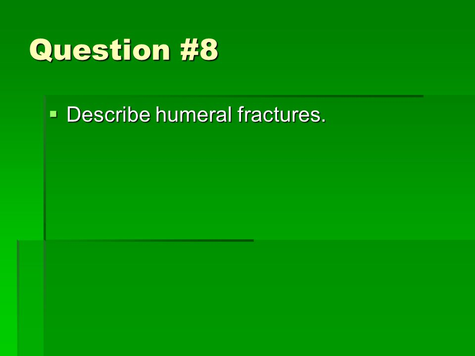 Question #8  Describe humeral fractures.