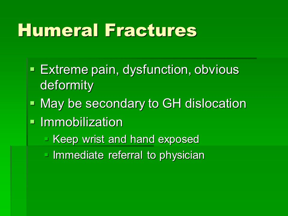 Humeral Fractures  Extreme pain, dysfunction, obvious deformity  May be secondary to GH dislocation  Immobilization  Keep wrist and hand exposed  Immediate referral to physician