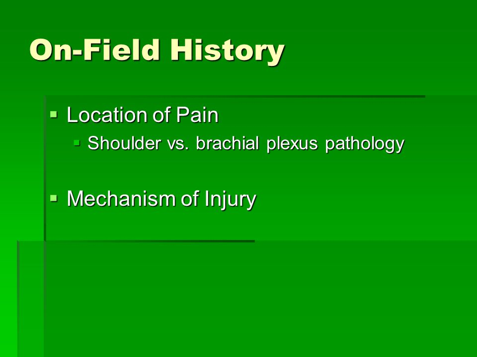 On-Field History  Location of Pain  Shoulder vs. brachial plexus pathology  Mechanism of Injury