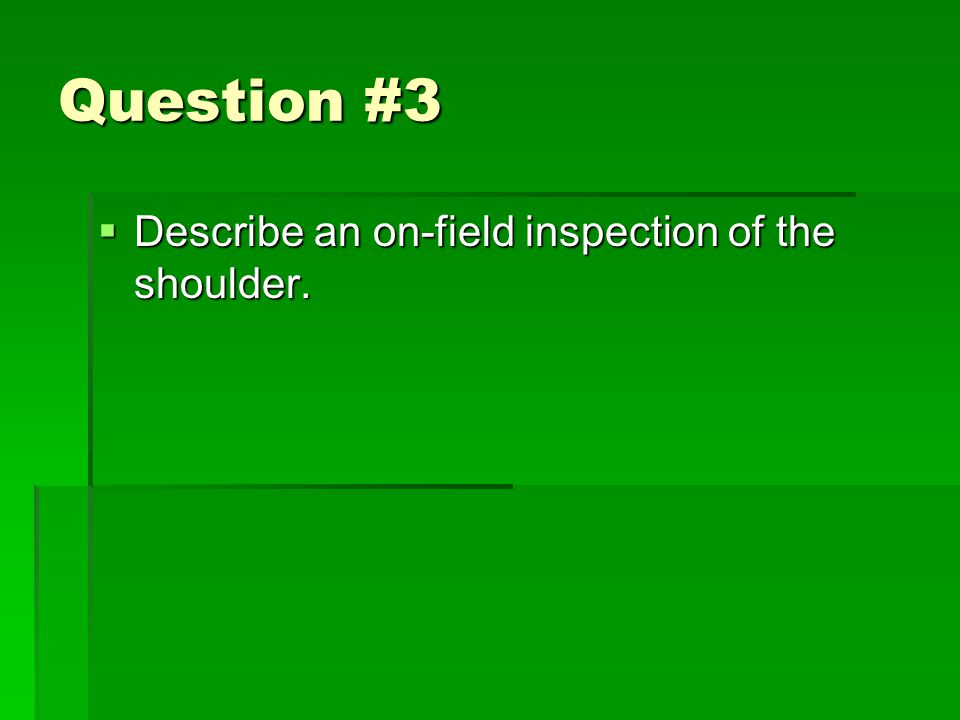 Question #3  Describe an on-field inspection of the shoulder.