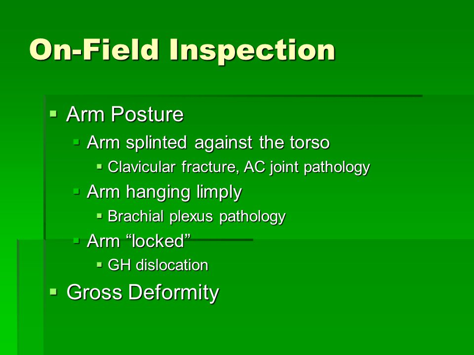 On-Field Inspection  Arm Posture  Arm splinted against the torso  Clavicular fracture, AC joint pathology  Arm hanging limply  Brachial plexus pathology  Arm locked  GH dislocation  Gross Deformity