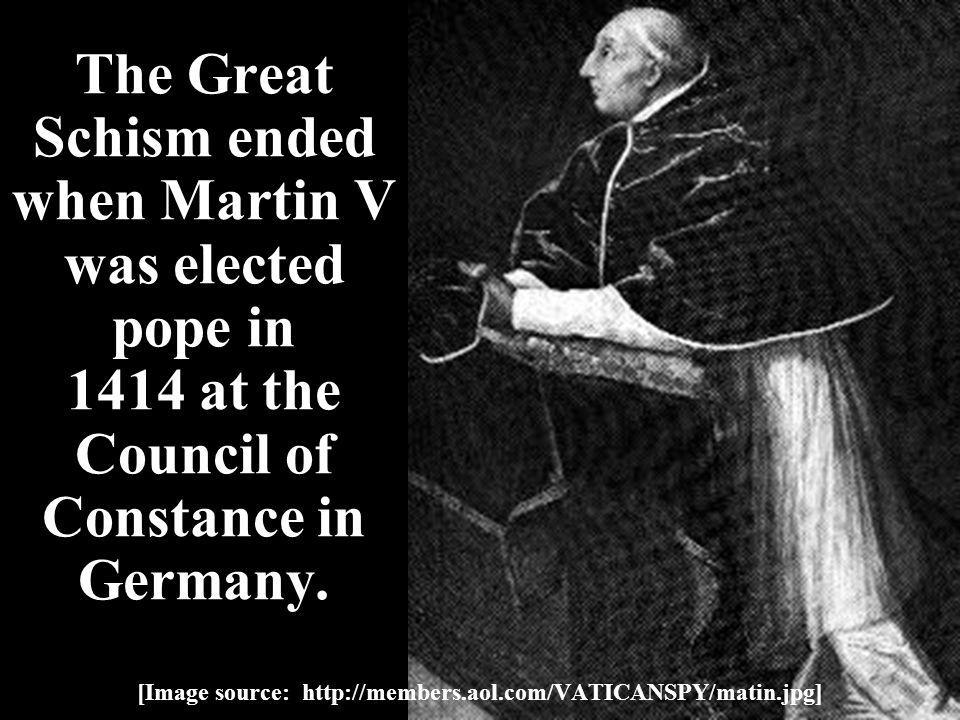 The Great Schism ended when Martin V was elected pope in 1414 at the Council of Constance in Germany.