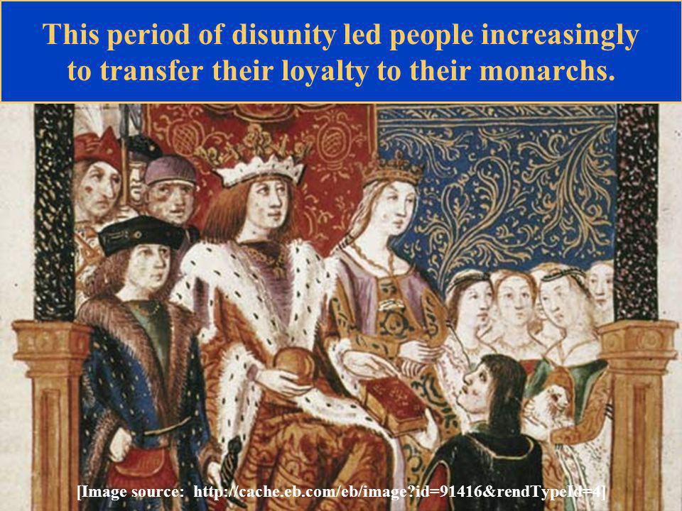This period of disunity led people increasingly to transfer their loyalty to their monarchs.