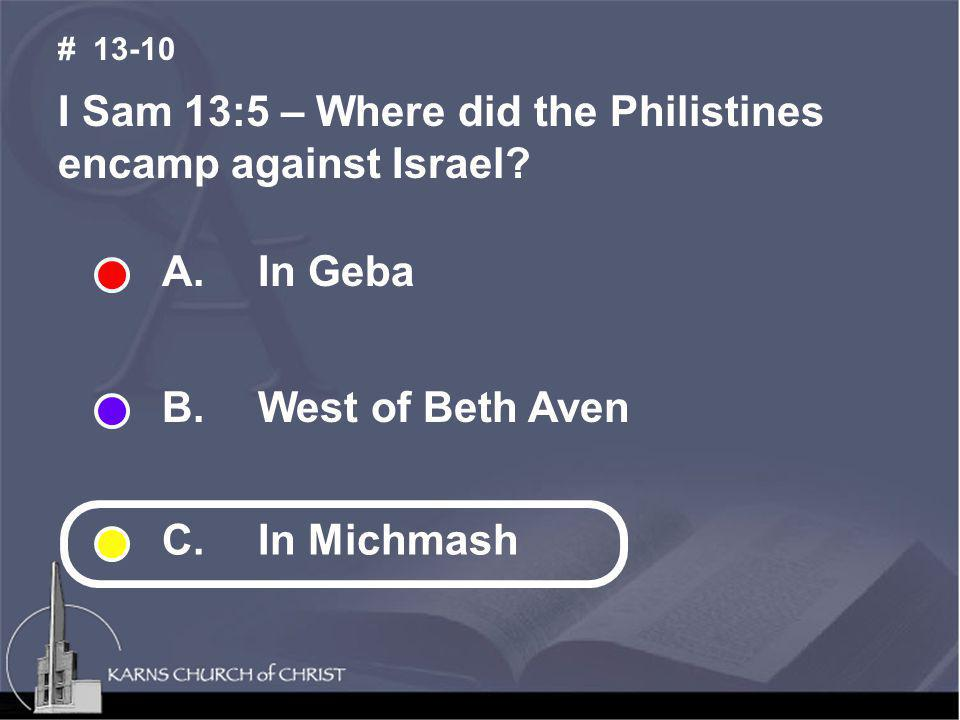 I Sam 13:5 – Where did the Philistines encamp against Israel? # 13-10 A. In Geba B. West of Beth Aven C. In Michmash