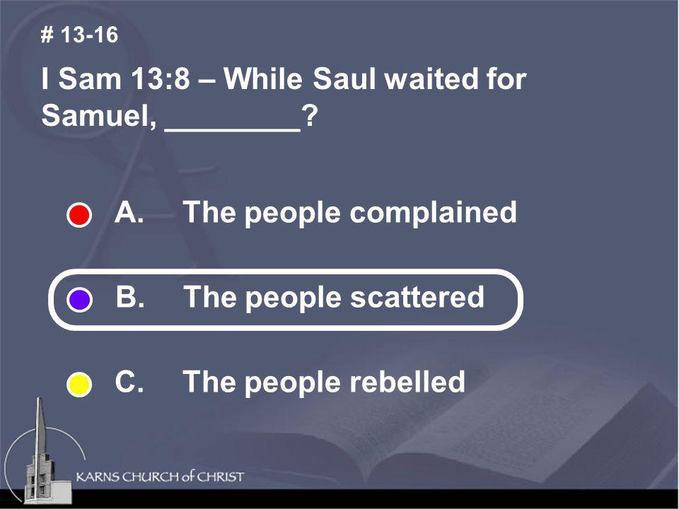 I Sam 13:8 – While Saul waited for Samuel, ________? # 13-16 A. The people complained B. The people scattered C. The people rebelled