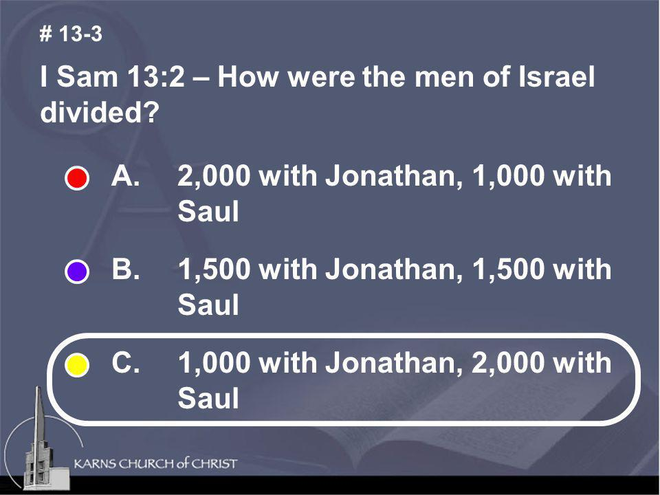 I Sam 13:2 – How were the men of Israel divided? # 13-3 A. 2,000 with Jonathan, 1,000 with Saul B. 1,500 with Jonathan, 1,500 with Saul C. 1,000 with