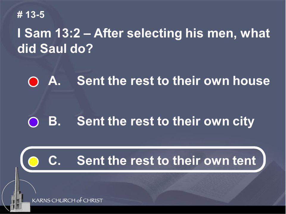 I Sam 13:2 – After selecting his men, what did Saul do? # 13-5 A. Sent the rest to their own house B. Sent the rest to their own city C. Sent the rest
