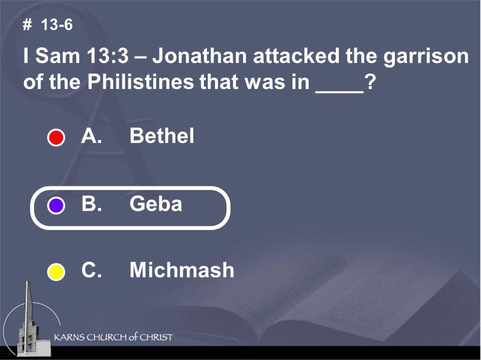I Sam 13:3 – Jonathan attacked the garrison of the Philistines that was in ____? # 13-6 A. Bethel B. Geba C. Michmash