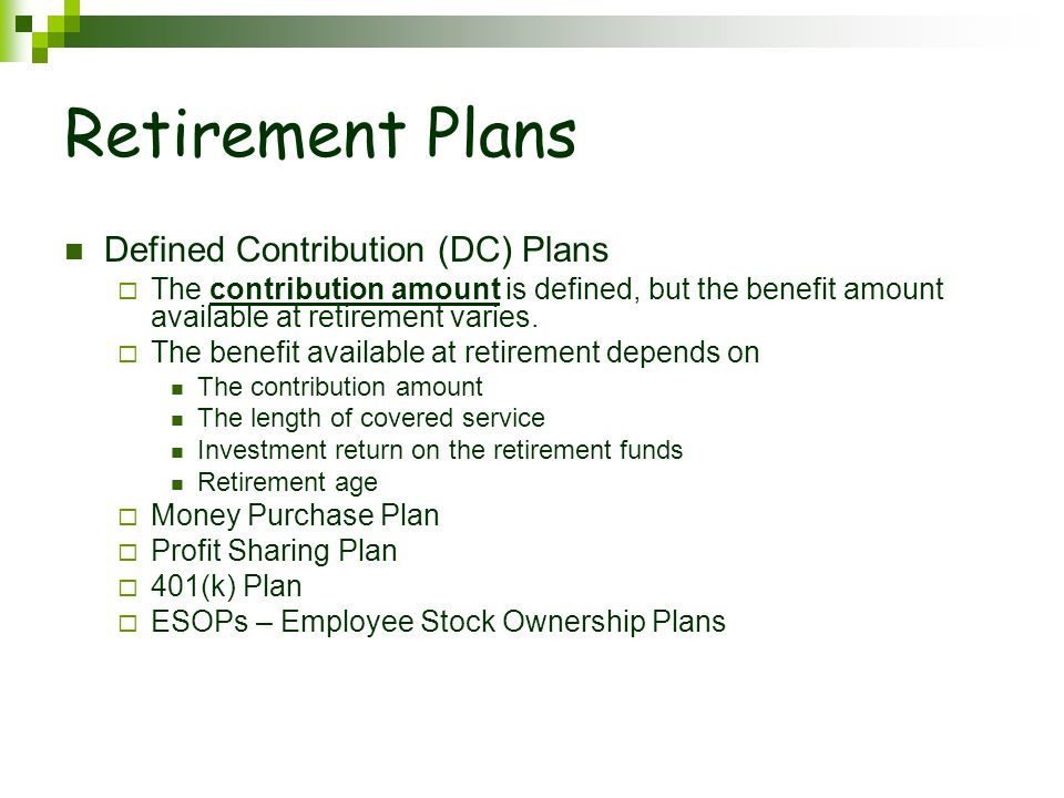 Retirement Plans Defined Contribution (DC) Plans  The contribution amount is defined, but the benefit amount available at retirement varies.