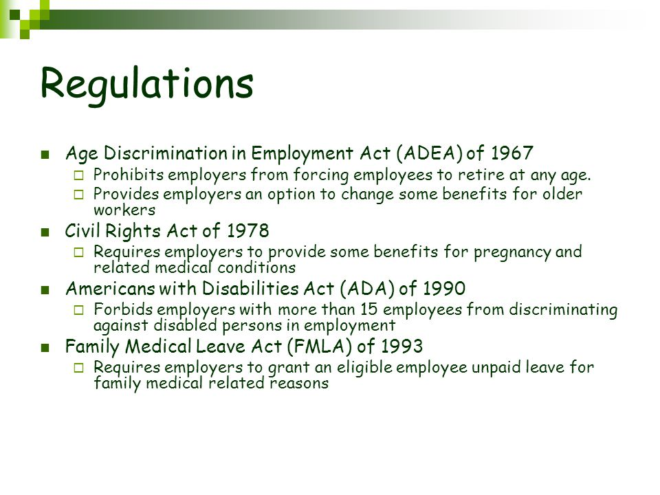 Regulations Age Discrimination in Employment Act (ADEA) of 1967  Prohibits employers from forcing employees to retire at any age.