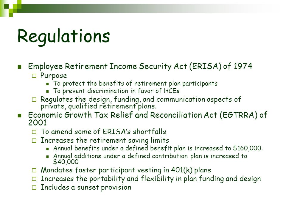 Regulations Employee Retirement Income Security Act (ERISA) of 1974  Purpose To protect the benefits of retirement plan participants To prevent discrimination in favor of HCEs  Regulates the design, funding, and communication aspects of private, qualified retirement plans.