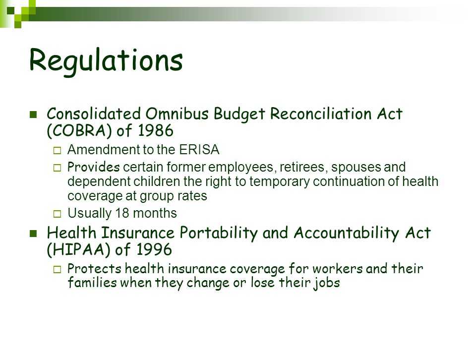 Regulations Consolidated Omnibus Budget Reconciliation Act (COBRA) of 1986  Amendment to the ERISA  Provides certain former employees, retirees, spouses and dependent children the right to temporary continuation of health coverage at group rates  Usually 18 months Health Insurance Portability and Accountability Act (HIPAA) of 1996  Protects health insurance coverage for workers and their families when they change or lose their jobs
