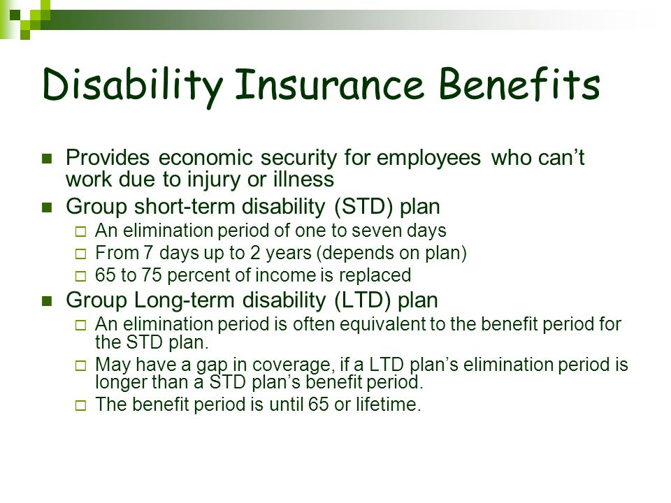 Disability Insurance Benefits Provides economic security for employees who can't work due to injury or illness Group short-term disability (STD) plan  An elimination period of one to seven days  From 7 days up to 2 years (depends on plan)  65 to 75 percent of income is replaced Group Long-term disability (LTD) plan  An elimination period is often equivalent to the benefit period for the STD plan.