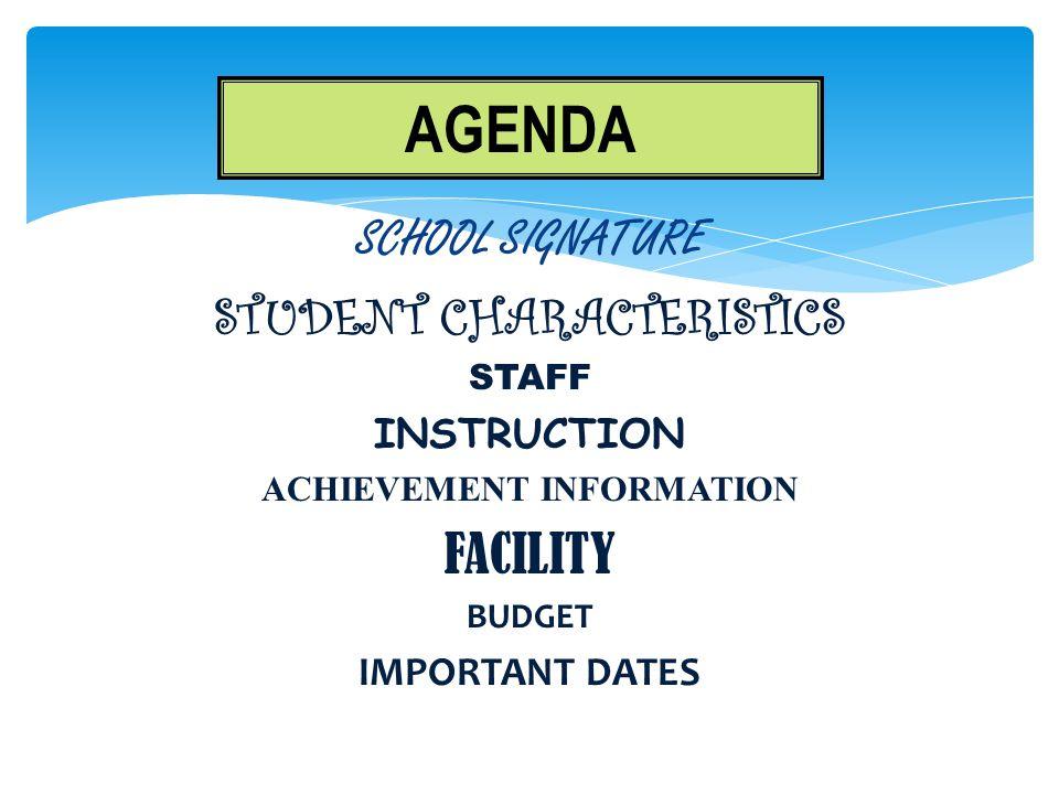 SCHOOL SIGNATURE STUDENT CHARACTERISTICS STAFF INSTRUCTION ACHIEVEMENT INFORMATION FACILITY BUDGET IMPORTANT DATES AGENDA