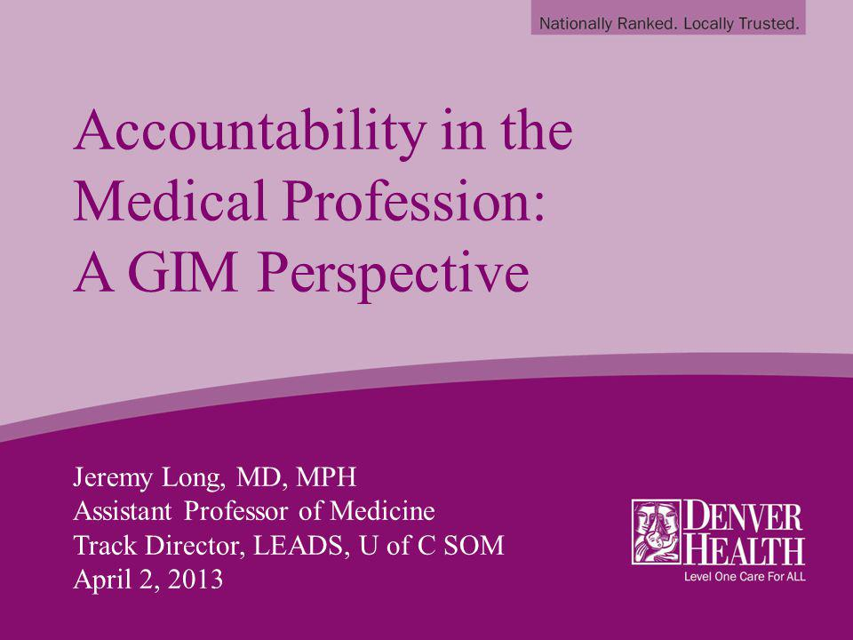Accountability in the Medical Profession: A GIM Perspective Jeremy Long, MD, MPH Assistant Professor of Medicine Track Director, LEADS, U of C SOM April 2, 2013