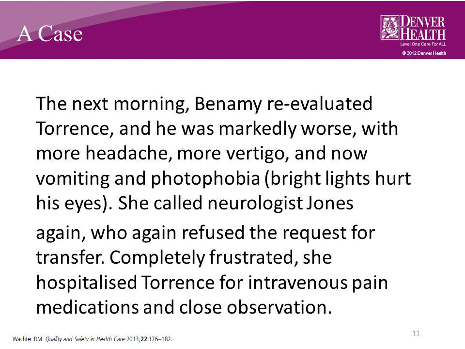 © 2012 Denver Health A Case The next morning, Benamy re-evaluated Torrence, and he was markedly worse, with more headache, more vertigo, and now vomiting and photophobia (bright lights hurt his eyes).