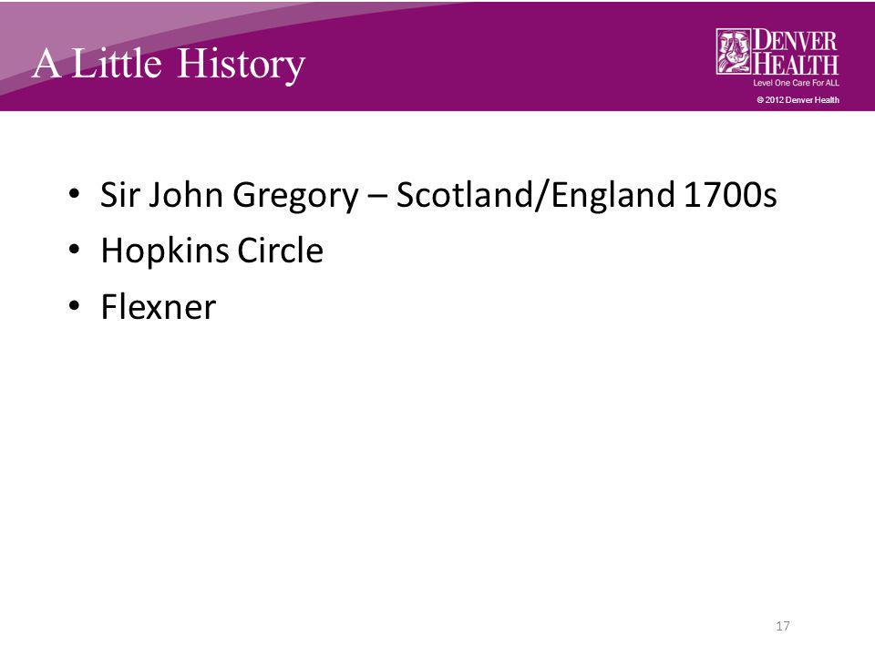 © 2012 Denver Health A Little History Sir John Gregory – Scotland/England 1700s Hopkins Circle Flexner 17