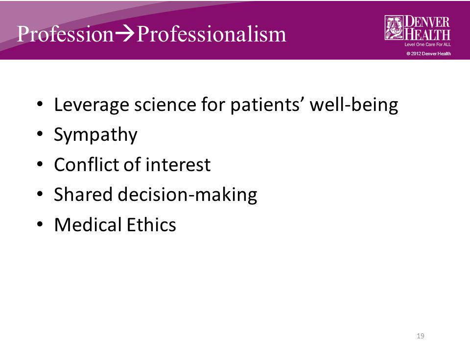 © 2012 Denver Health Profession  Professionalism Leverage science for patients' well-being Sympathy Conflict of interest Shared decision-making Medical Ethics 19
