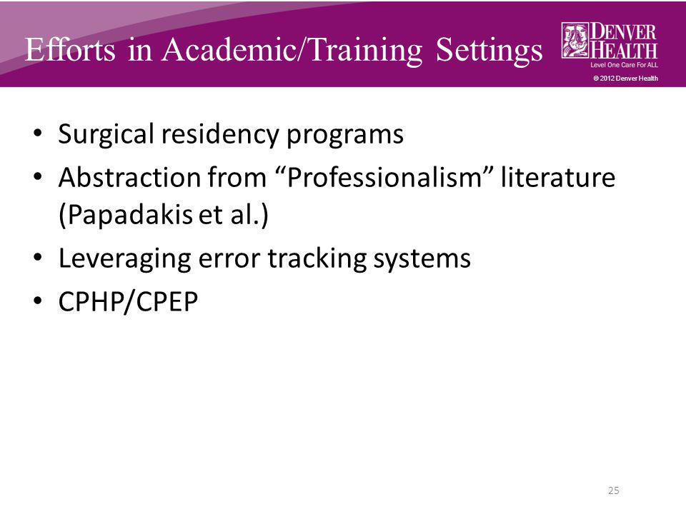 © 2012 Denver Health Surgical residency programs Abstraction from Professionalism literature (Papadakis et al.) Leveraging error tracking systems CPHP/CPEP 25 Efforts in Academic/Training Settings