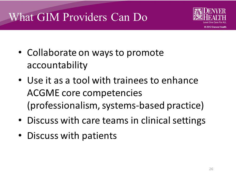 © 2012 Denver Health What GIM Providers Can Do Collaborate on ways to promote accountability Use it as a tool with trainees to enhance ACGME core competencies (professionalism, systems-based practice) Discuss with care teams in clinical settings Discuss with patients 26