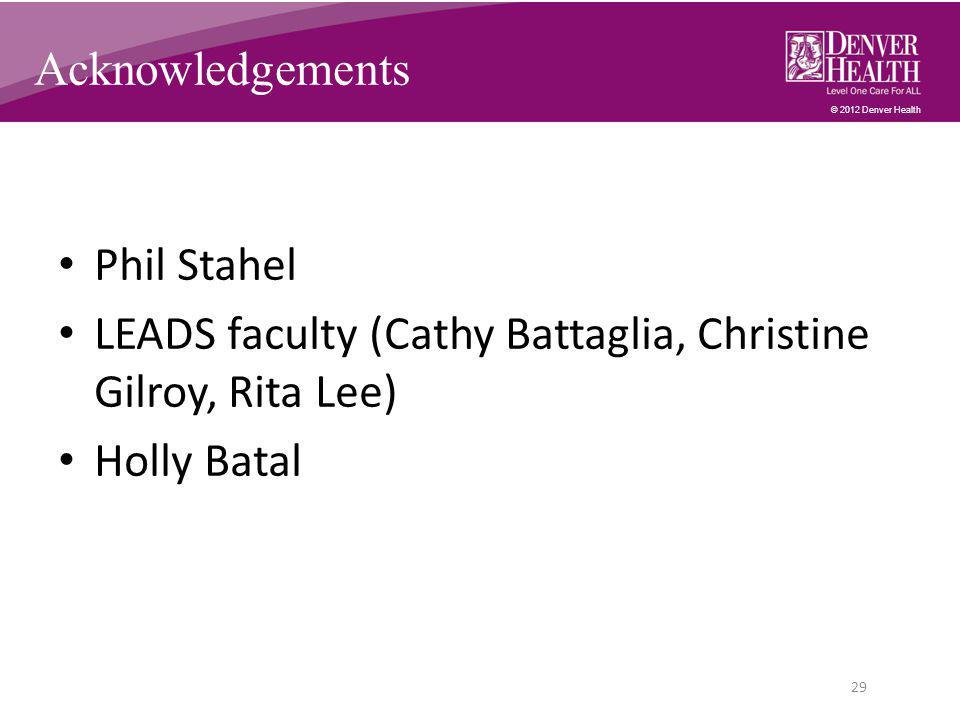 © 2012 Denver Health Phil Stahel LEADS faculty (Cathy Battaglia, Christine Gilroy, Rita Lee) Holly Batal 29 Acknowledgements