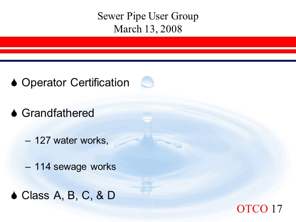 Sewer Pipe User Group March 13, 2008 OTCO 17  Operator Certification  Grandfathered –127 water works, –114 sewage works  Class A, B, C, & D