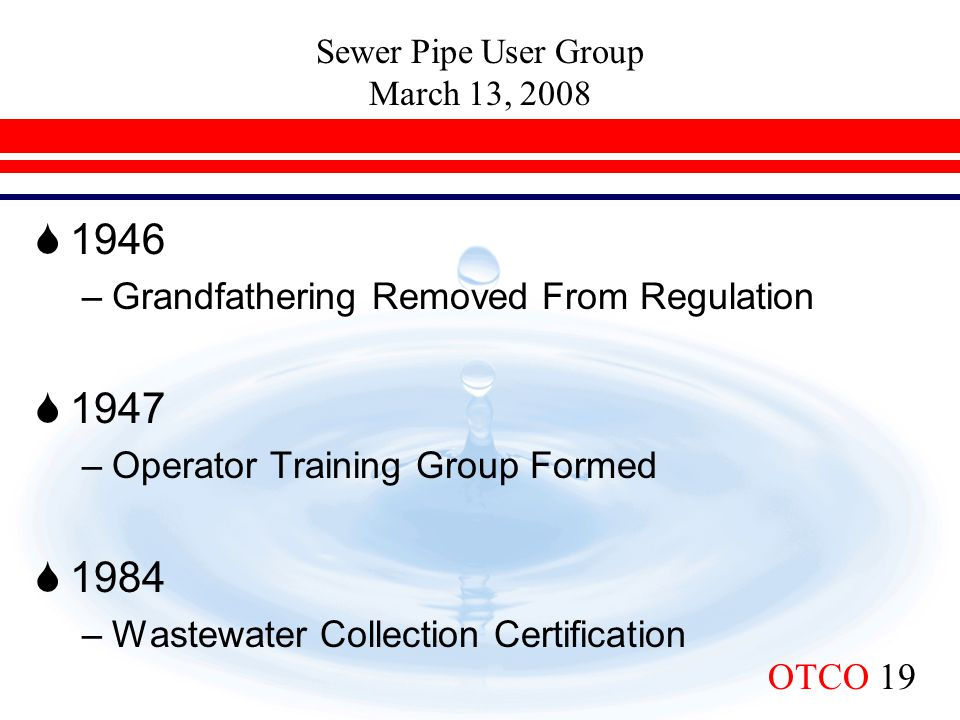 Sewer Pipe User Group March 13, 2008 OTCO 19  1946 –Grandfathering Removed From Regulation  1947 –Operator Training Group Formed  1984 –Wastewater