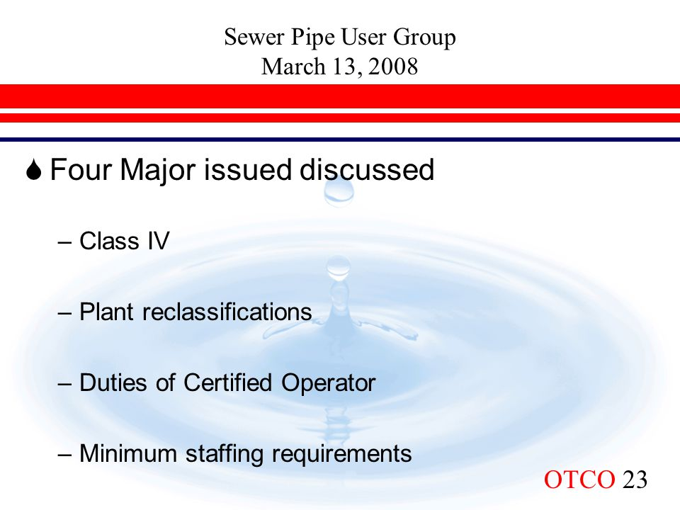 Sewer Pipe User Group March 13, 2008 OTCO 23  Four Major issued discussed –Class IV –Plant reclassifications –Duties of Certified Operator –Minimum s