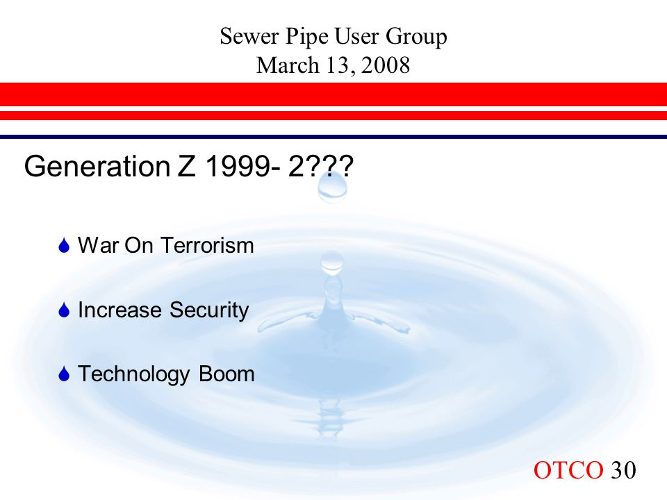 Sewer Pipe User Group March 13, 2008 OTCO 30 Generation Z 1999- 2???  War On Terrorism  Increase Security  Technology Boom