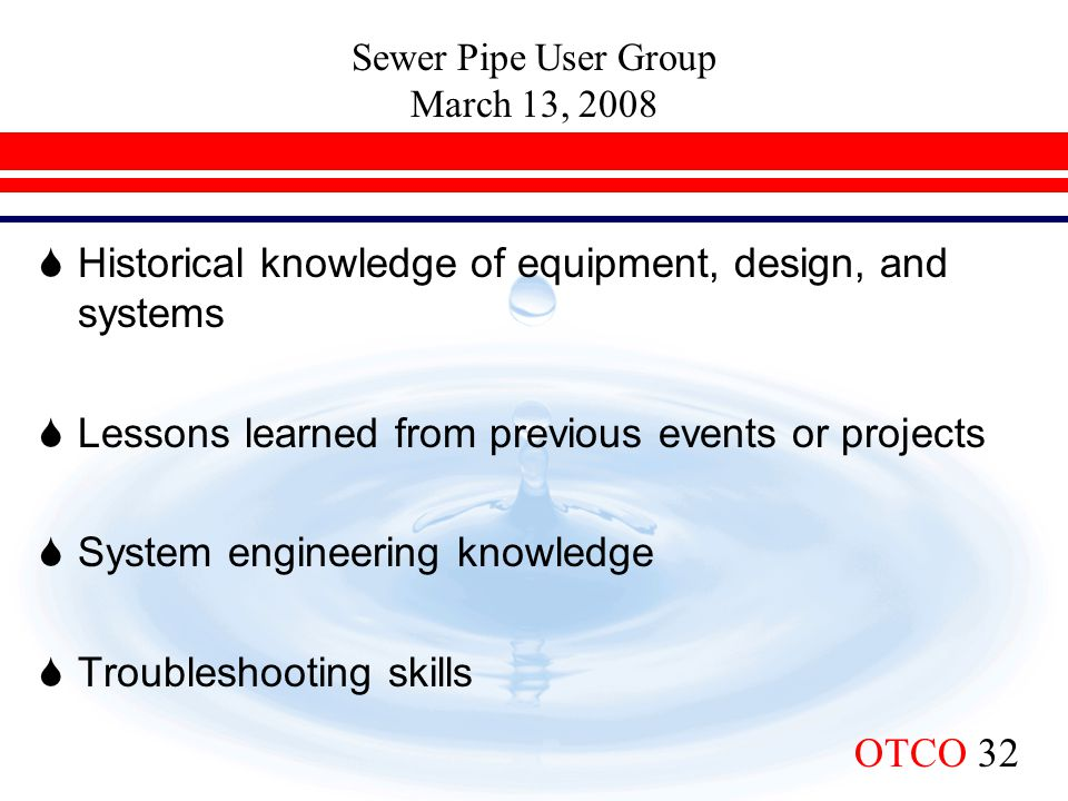 Sewer Pipe User Group March 13, 2008 OTCO 32  Historical knowledge of equipment, design, and systems  Lessons learned from previous events or projec