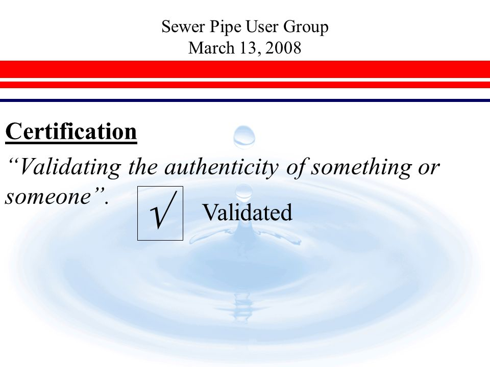 "Sewer Pipe User Group March 13, 2008 Certification ""Validating the authenticity of something or someone"".  Validated"