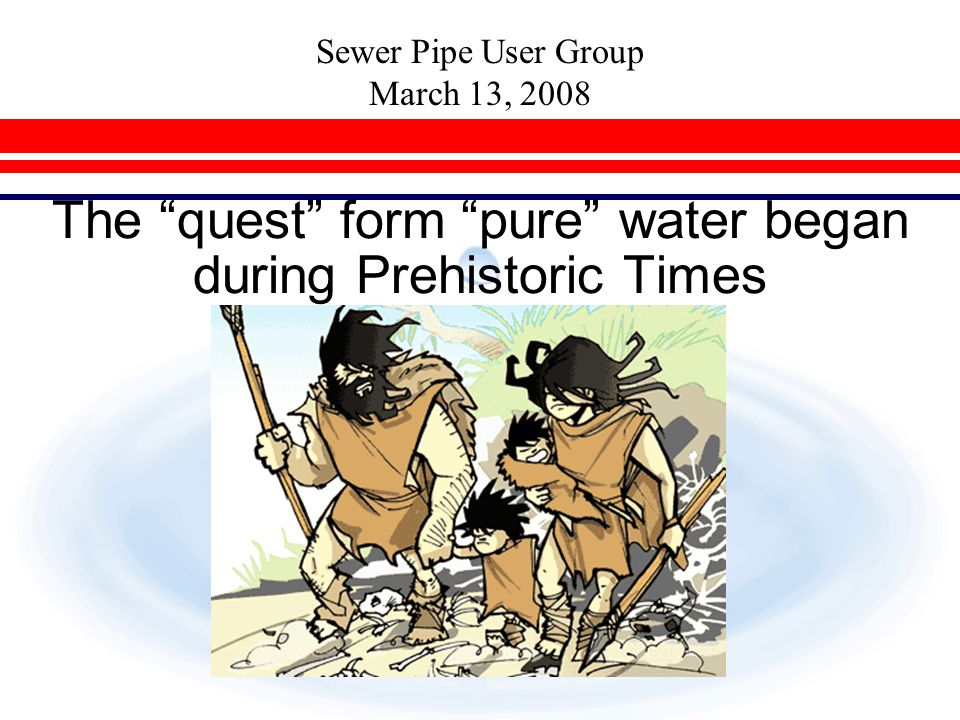 "Sewer Pipe User Group March 13, 2008 The ""quest"" form ""pure"" water began during Prehistoric Times"