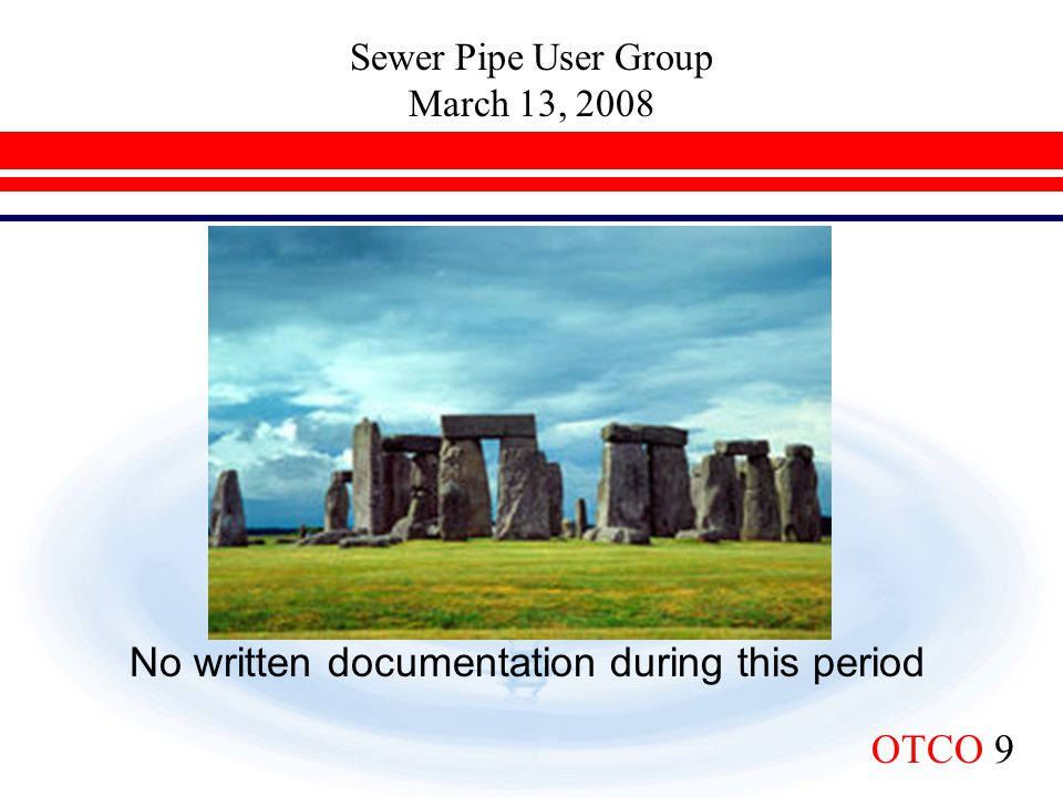 Sewer Pipe User Group March 13, 2008 OTCO 9 No written documentation during this period